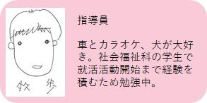 まぁぶる高井戸 指導員:牧歩 車とカラオケ、犬が大好き。社会福祉科の学生で就活活動開始まで経験を積むため勉強中。