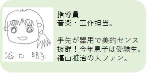 まぁぶる高井戸 指導員:谷口明子 音楽・工作担当。手先が器用で美的センス抜群!今年息子は受験生。福山雅治の大ファン。