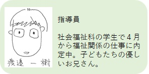 まぁぶる高井戸 指導員:渡邉一樹 社会福祉科の学生で4月から福祉関係の仕事に内定中。子どもたちの優しいお兄さん。